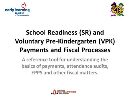 School Readiness (SR) and Voluntary Pre-Kindergarten (VPK) Payments and Fiscal Processes A reference tool for understanding the basics of payments, attendance.