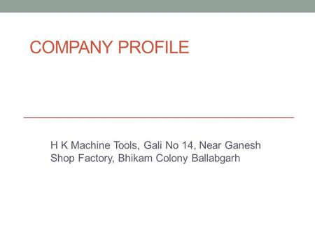 COMPANY PROFILE H K Machine Tools, Gali No 14, Near Ganesh Shop Factory, Bhikam Colony Ballabgarh.