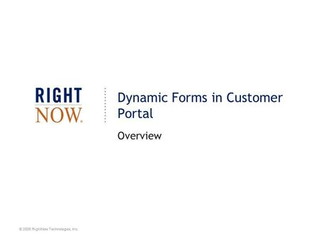 © 2008 RightNow Technologies, Inc. Dynamic Forms in Customer Portal Overview.