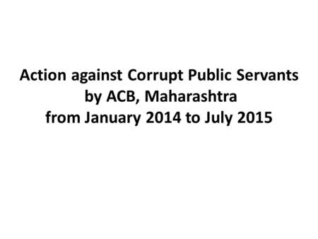 Action against Corrupt Public Servants by ACB, Maharashtra from January 2014 to July 2015.