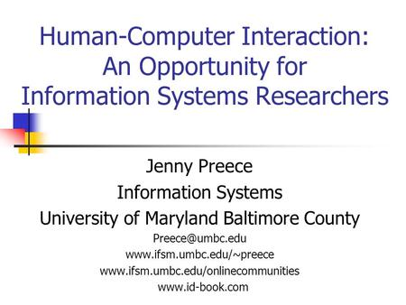 Human-Computer Interaction: An Opportunity for Information Systems Researchers Jenny Preece Information Systems University of Maryland Baltimore County.