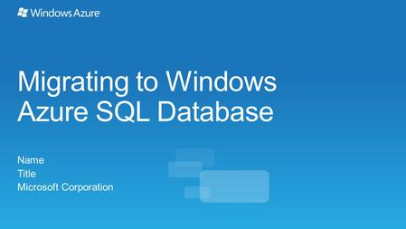 Migrating to Windows Azure SQL Database Name Title Microsoft Corporation.