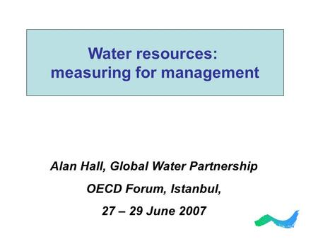 Alan Hall, Global Water Partnership OECD Forum, Istanbul, 27 – 29 June 2007 Water resources: measuring for management.