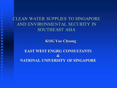 CLEAN WATER SUPPLIES TO SINGAPORE AND ENVIRONMENTAL SECURITY IN SOUTHEAST ASIA KOG Yue Choong KOG Yue Choong EAST WEST ENGRG CONSULTANTS & NATIONAL UNIVERSITY.