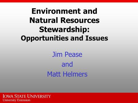 Environment and Natural Resources Stewardship: Opportunities and Issues Jim Pease and Matt Helmers.