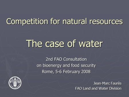 Competition for natural resources The case of water 2nd FAO Consultation on bioenergy and food security Rome, 5-6 February 2008 Jean-Marc Faurès FAO Land.