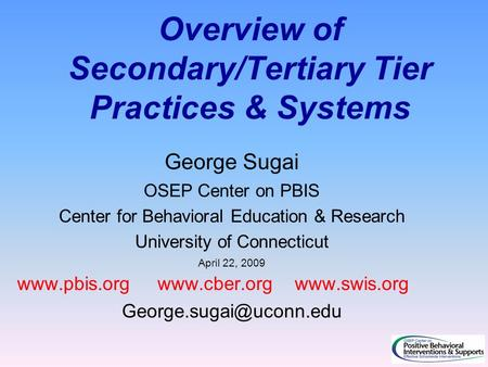 Overview of Secondary/Tertiary Tier Practices & Systems George Sugai OSEP Center on PBIS Center for Behavioral Education & Research University of Connecticut.