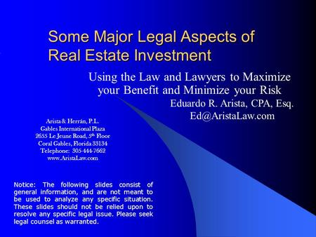 Some Major Legal Aspects of Real Estate Investment Using the Law and Lawyers to Maximize your Benefit and Minimize your Risk Eduardo R. Arista, CPA, Esq.