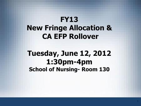 1 FY13 New Fringe Allocation & CA EFP Rollover Tuesday, June 12, 2012 1:30pm-4pm School of Nursing- Room 130.