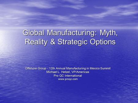 Global Manufacturing: Myth, Reality & Strategic Options Offshore Group - 12th Annual Manufacturing in Mexico Summit Michael L. Hetzel, VP/Americas Pro.
