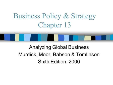Business Policy & Strategy Chapter 13 Analyzing Global Business Murdick, Moor, Babson & Tomlinson Sixth Edition, 2000.