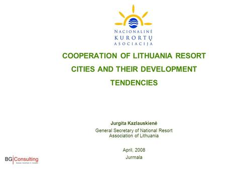 COOPERATION OF LITHUANIA RESORT CITIES AND THEIR DEVELOPMENT TENDENCIES Jurgita Kazlauskienė General Secretary of National Resort Association of Lithuania.