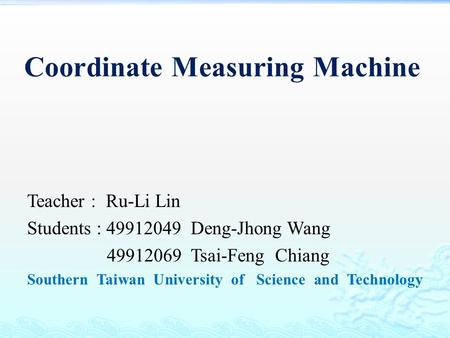 Coordinate Measuring Machine Teacher : Ru-Li Lin Students : 49912049 Deng-Jhong Wang 49912069 Tsai-Feng Chiang Southern Taiwan University of Science and.