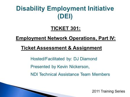 TICKET 301: Employment Network Operations, Part IV: Ticket Assessment & Assignment 2011 Training Series Hosted/Facilitated by: DJ Diamond Presented by.