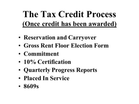 The Tax Credit Process (Once credit has been awarded) Reservation and Carryover Gross Rent Floor Election Form Commitment 10% Certification Quarterly Progress.