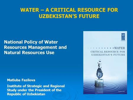 WATER – A CRITICAL RESOURCE FOR UZBEKISTAN'S FUTURE National Policy of Water Resources Management and Natural Resources Use Matluba Fazilova Institute.