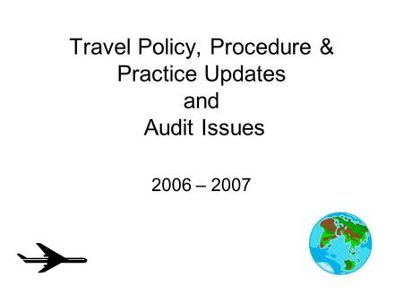 Travel Policy, Procedure & Practice Updates and Audit Issues 2006 – 2007.