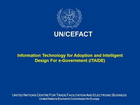 U NITED N ATIONS C ENTRE F OR T RADE F ACILITATION A ND E LECTRONIC B USINESS United Nations Economic Commission for Europe UN/CEFACT Information Technology.