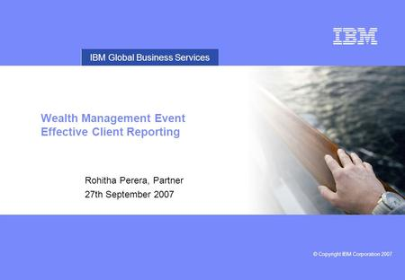 © Copyright IBM Corporation 2007 IBM Global Business Services Wealth Management Event Effective Client Reporting Rohitha Perera, Partner 27th September.