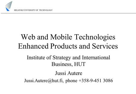 HELSINKI UNIVERSITY OF TECHNOLOGY Web and Mobile Technologies Enhanced Products and Services Institute of Strategy and International Business, HUT Jussi.