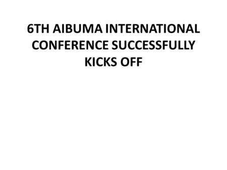 6TH AIBUMA INTERNATIONAL CONFERENCE SUCCESSFULLY KICKS OFF.