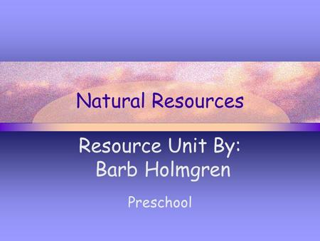 Natural Resources Resource Unit By: Barb Holmgren Preschool.