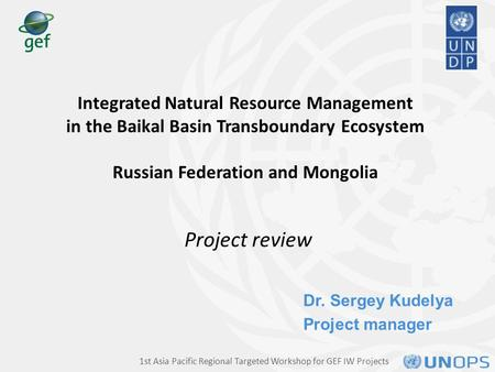 Dr. Sergey Kudelya Project manager Integrated Natural Resource Management in the Baikal Basin Transboundary Ecosystem Russian Federation and Mongolia Project.