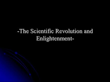 -The Scientific Revolution and Enlightenment-. I. Challenging Old Ideas A. The Scientific Revolution involved challenges to the traditional way of understanding.