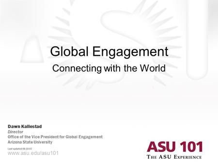 Global Engagement Connecting with the World www.asu.edu/asu101 Dawn Kallestad Director Office of the Vice President for Global Engagement Arizona State.
