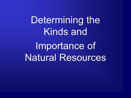 Determining the Kinds and Importance of Natural Resources.