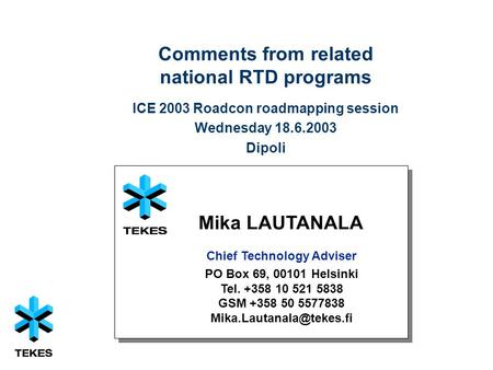 1 Comments from related national RTD programs ICE 2003 Roadcon roadmapping session Wednesday 18.6.2003 Dipoli Mika LAUTANALA Chief Technology Adviser PO.