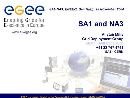 EGEE is a project funded by the European Union under contract IST-2003-508833 SA1 and NA3 Alistair Mills Grid Deployment Group +41.