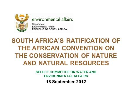 SOUTH AFRICA'S RATIFICATION OF THE AFRICAN CONVENTION ON THE CONSERVATION OF NATURE AND NATURAL RESOURCES SELECT COMMITTEE ON WATER AND ENVIRONMENTAL AFFAIRS.