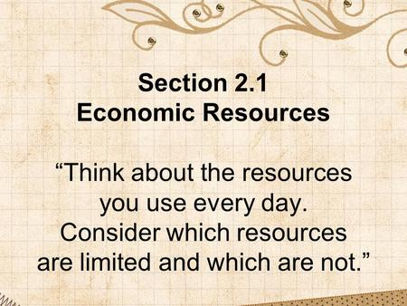 "Section 2.1 Economic Resources ""Think about the resources you use every day. Consider which resources are limited and which are not."""