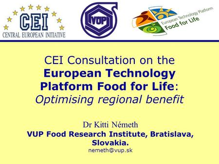 CEI Consultation on the European Technology Platform Food for Life: Optimising regional benefit Dr Kitti Németh VUP Food Research Institute, Bratislava,