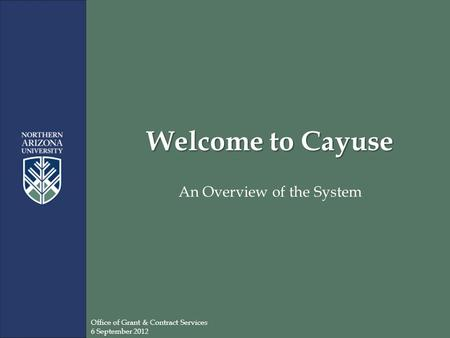 Welcome to Cayuse An Overview of the System Office of Grant & Contract Services 6 September 2012.