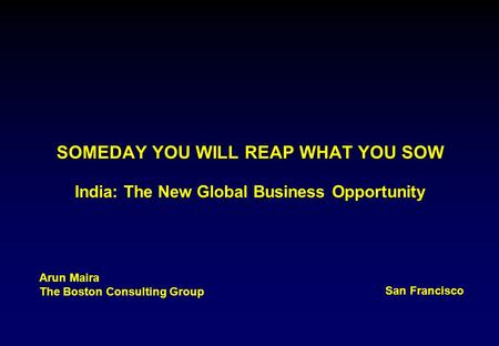 SOMEDAY YOU WILL REAP WHAT YOU SOW India: The New Global Business Opportunity Arun Maira The Boston Consulting Group San Francisco.