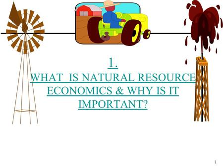 1. WHAT IS NATURAL RESOURCE ECONOMICS & WHY IS IT IMPORTANT?