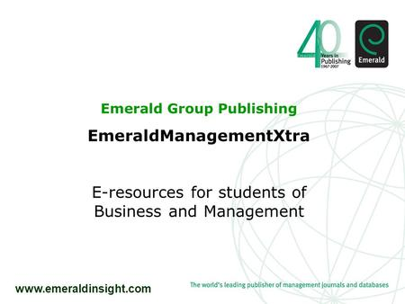 Www.emeraldinsight.com Emerald Group Publishing EmeraldManagementXtra E-resources for students of Business and Management.