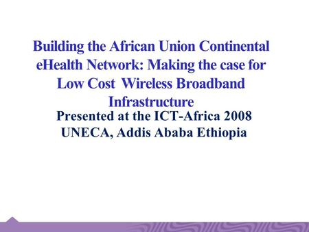 Building the African Union Continental eHealth Network: Making the case for Low Cost Wireless Broadband Infrastructure Presented at the ICT-Africa 2008.