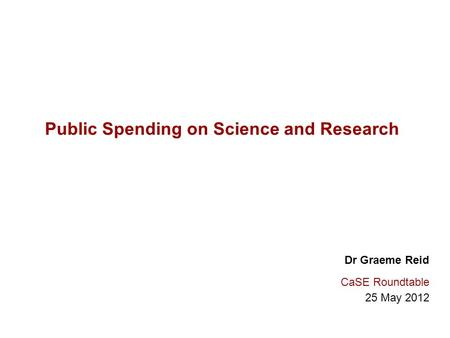 Public Spending on Science and Research Dr Graeme Reid CaSE Roundtable 25 May 2012.