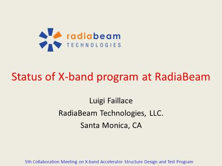 Status of X-band program at RadiaBeam Luigi Faillace RadiaBeam Technologies, LLC. Santa Monica, CA 5th Collaboration Meeting on X-band Accelerator Structure.