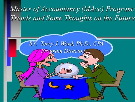 Master of Accountancy (MAcc) Program: Trends and Some Thoughts on the Future Master of Accountancy (MAcc) Program: Trends and Some Thoughts on the Future.
