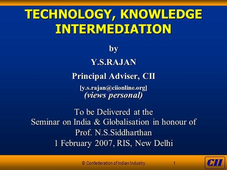 © Confederation of Indian Industry1 TECHNOLOGY, KNOWLEDGE INTERMEDIATION byY.S.RAJAN Principal Adviser, CII (views personal)