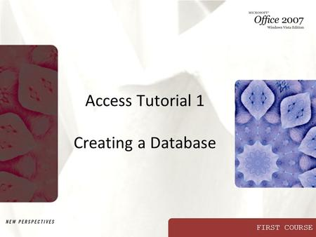 FIRST COURSE Access Tutorial 1 Creating a Database.