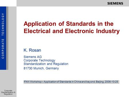 C O R P O R A T E T E C H N O L O G Y Corporate Standardization & Regulation Application of Standards in the Electrical and Electronic Industry K. Rosan.