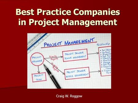 Best Practice Companies in Project Management Craig W. Roggow.