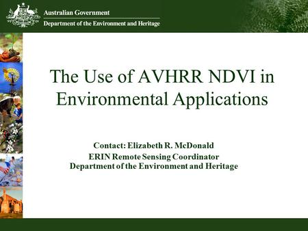 The Use of AVHRR NDVI in Environmental Applications Contact: Elizabeth R. McDonald ERIN Remote Sensing Coordinator Department of the Environment and Heritage.