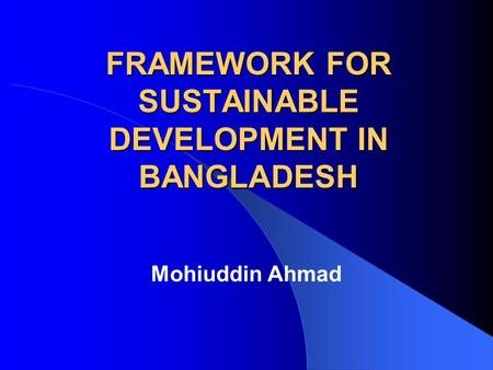 FRAMEWORK FOR SUSTAINABLE DEVELOPMENT IN BANGLADESH Mohiuddin Ahmad.