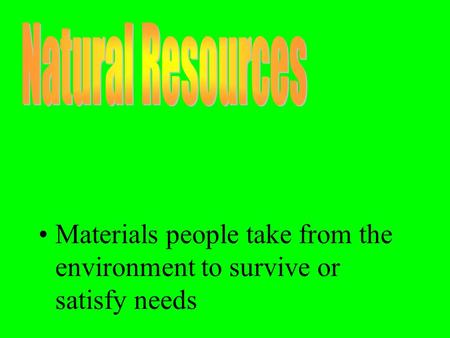 Materials people take from the environment to survive or satisfy needs.